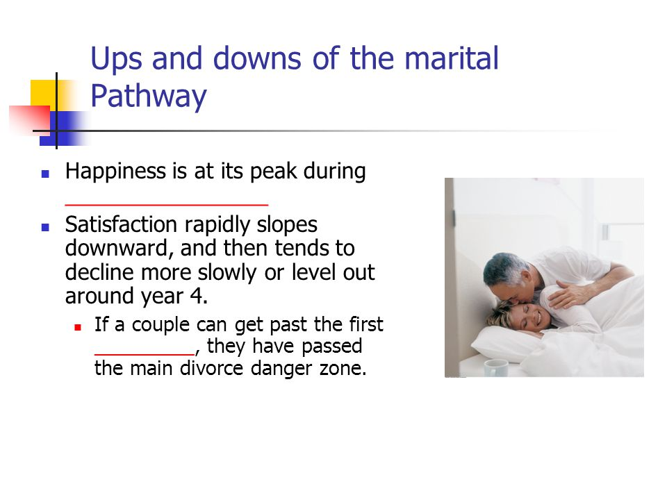 Ups and downs of the marital Pathway Happiness is at its peak during _________________ Satisfaction rapidly slopes downward, and then tends to decline more slowly or level out around year 4.
