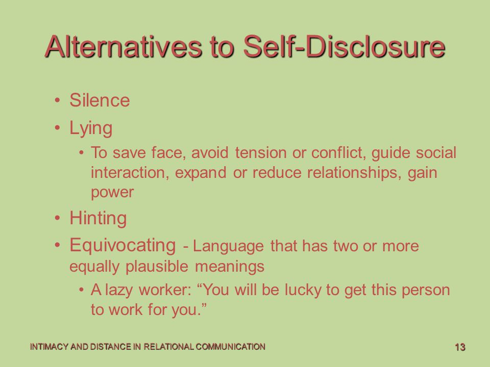 13 INTIMACY AND DISTANCE IN RELATIONAL COMMUNICATION Alternatives to Self-Disclosure Silence Lying To save face, avoid tension or conflict, guide soci
