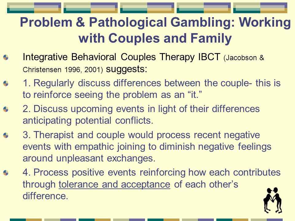 Problem & Pathological Gambling: Working with Couples and Family First goal is supporting the gamblers desire to recover.