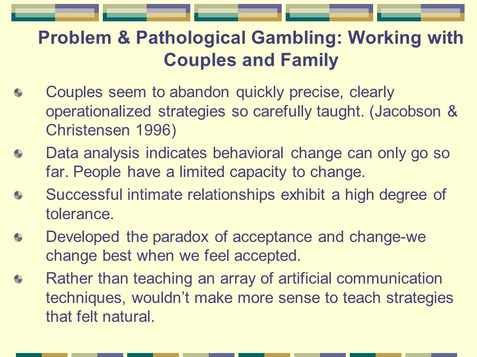 Problem & Pathological Gambling: Working with Couples and Family Integrative Behavioral Couples Therapy IBCT (Jacobson & Christensen 1996, 2001) suggests: 1.