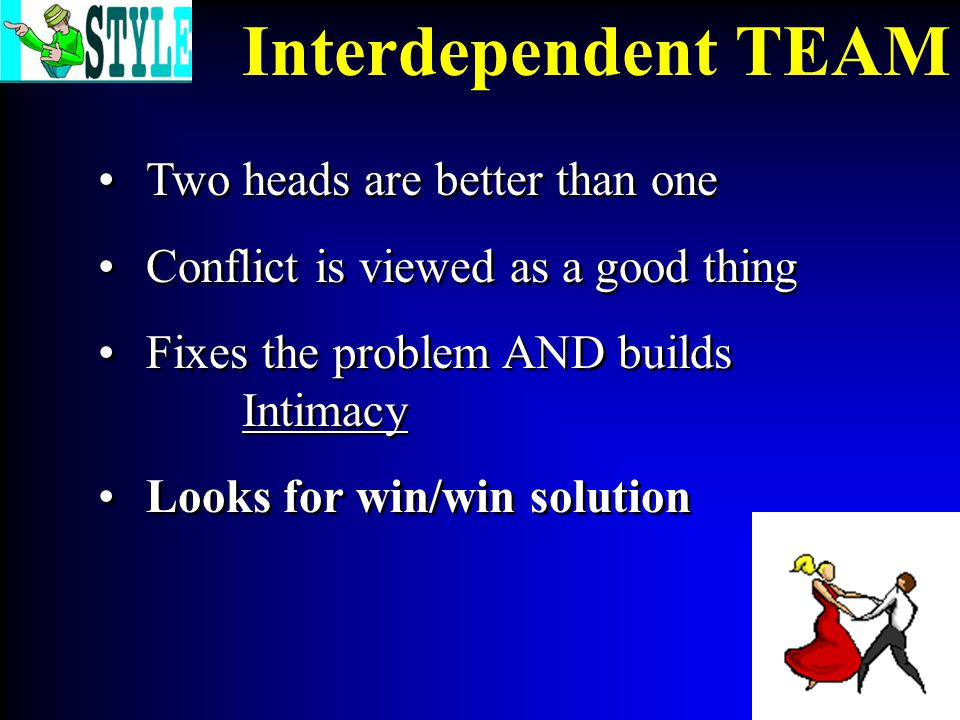 Two heads are better than one Conflict is viewed as a good thing Fixes the problem AND builds Intimacy Looks for win/win solution Two heads are better than one Conflict is viewed as a good thing Fixes the problem AND builds Intimacy Looks for win/win solution Interdependent TEAM