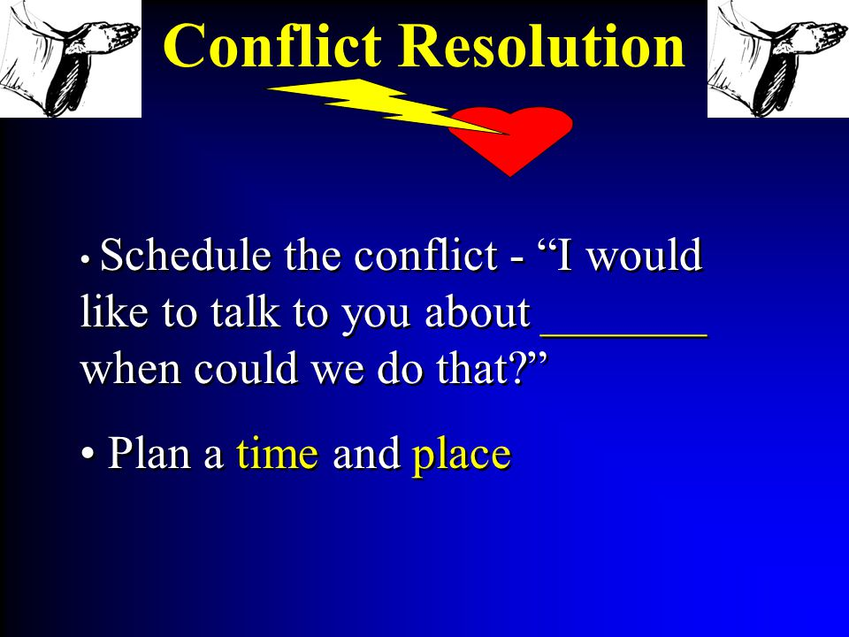 Schedule the conflict - I would like to talk to you about _______ when could we do that Plan a time and place Schedule the conflict - I would like to talk to you about _______ when could we do that Plan a time and place Conflict Resolution