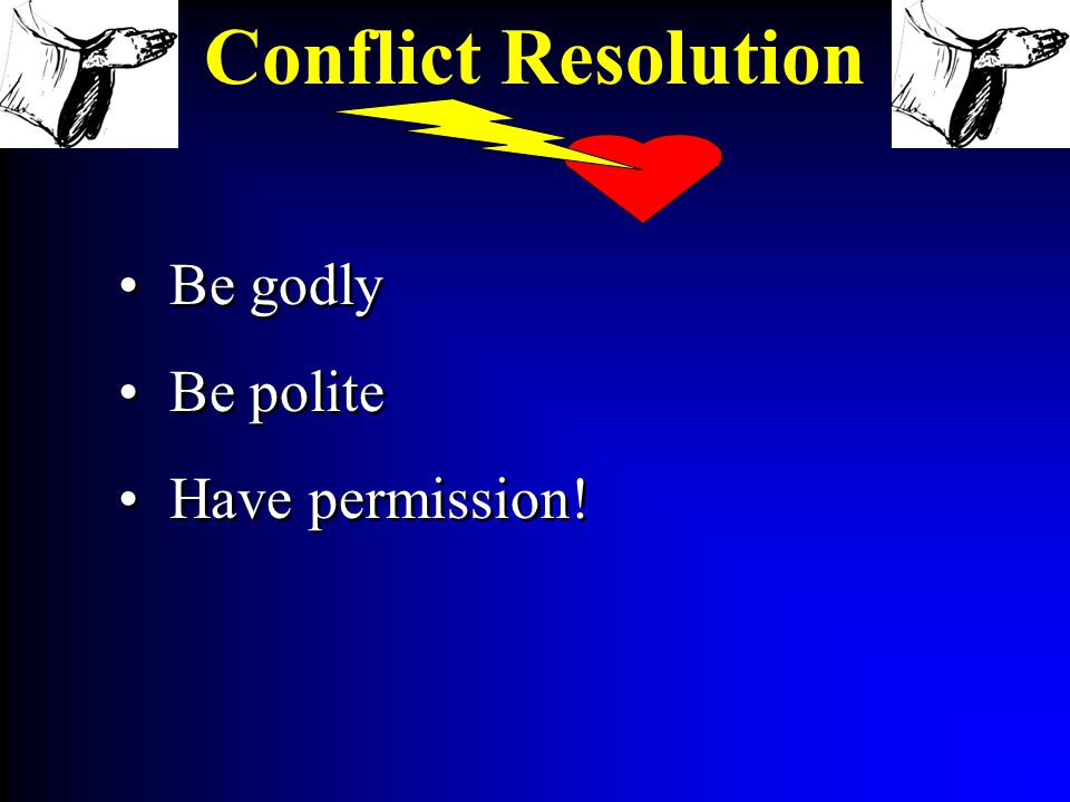 Be godly Be polite Have permission! Be godly Be polite Have permission! Conflict Resolution