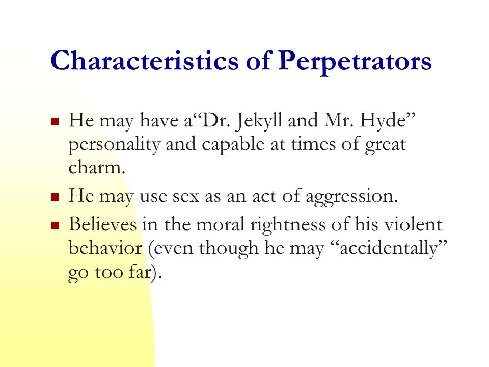 Characteristics of Perpetrators He may have a Dr. Jekyll and Mr.
