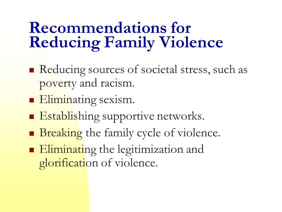 Recommendations for Reducing Family Violence Reducing sources of societal stress, such as poverty and racism.