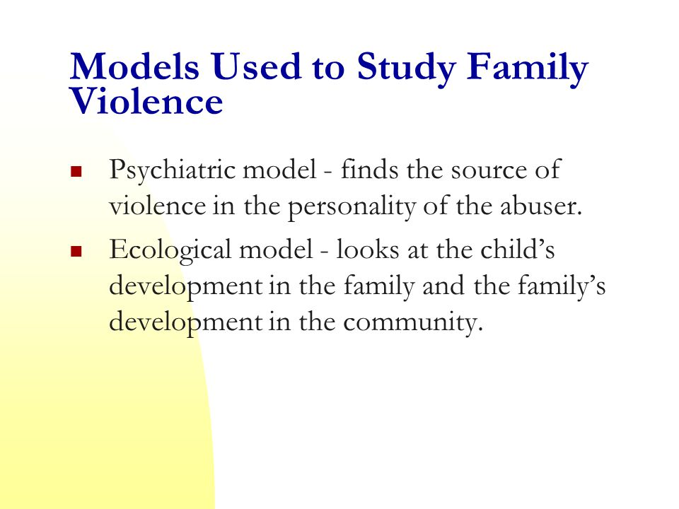 Models Used to Study Family Violence Psychiatric model - finds the source of violence in the personality of the abuser.