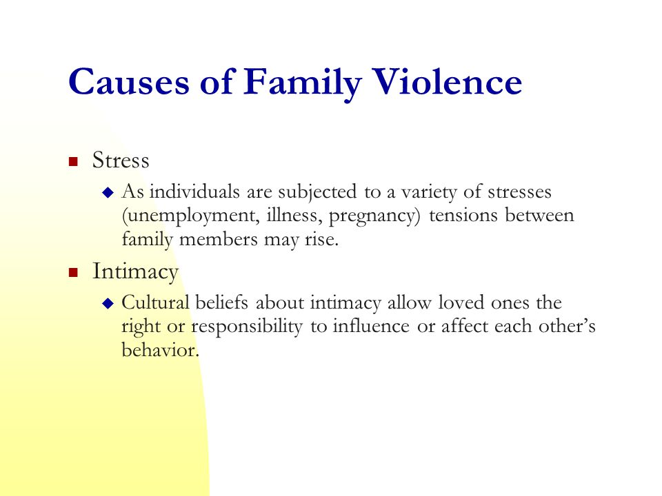 Causes of Family Violence Stress  As individuals are subjected to a variety of stresses (unemployment, illness, pregnancy) tensions between family members may rise.