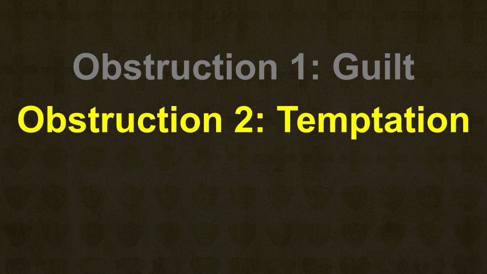 Obstruction 1: Guilt Obstruction 2: Temptation