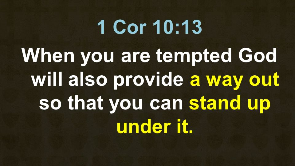 1 Cor 10:13 When you are tempted God will also provide a way out so that you can stand up under it.
