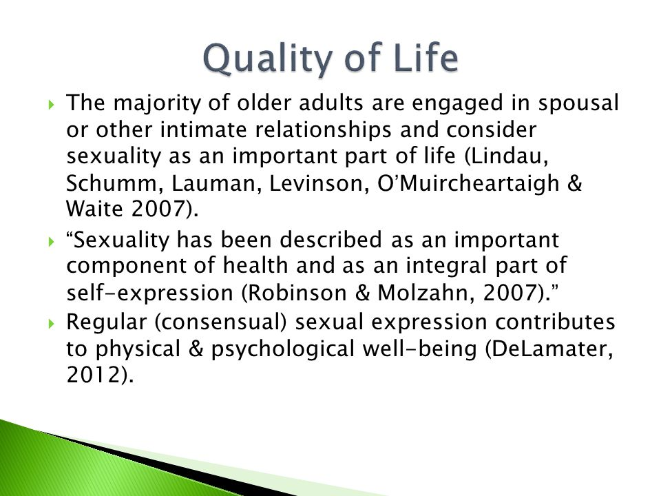  The majority of older adults are engaged in spousal or other intimate relationships and consider sexuality as an important part of life (Lindau, Schumm, Lauman, Levinson, O'Muircheartaigh & Waite 2007).