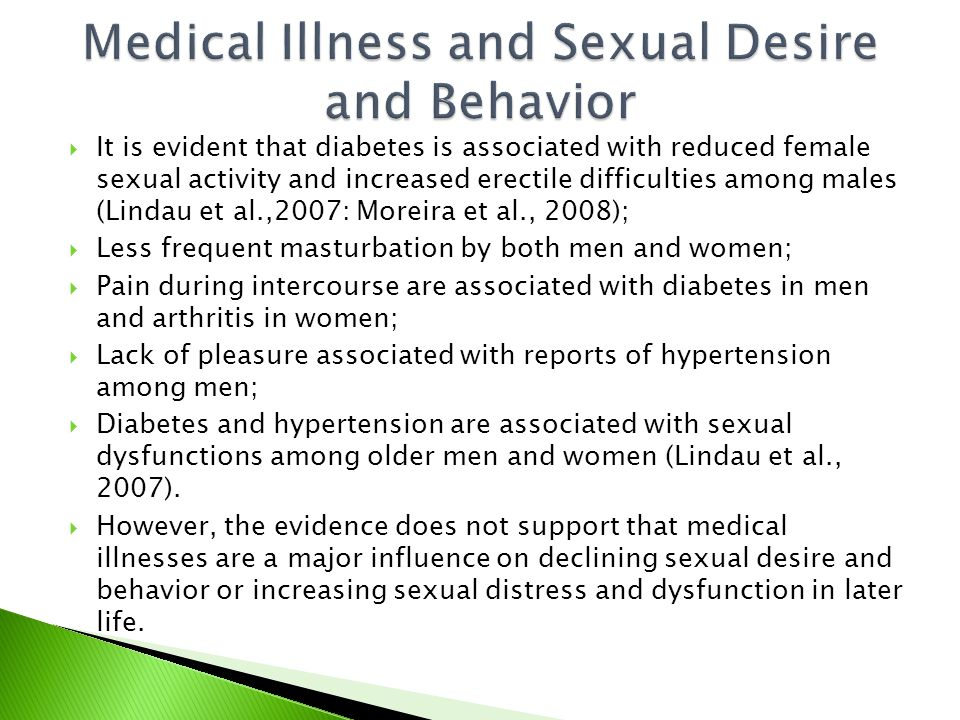  It is evident that diabetes is associated with reduced female sexual activity and increased erectile difficulties among males (Lindau et al.,2007: Moreira et al., 2008);  Less frequent masturbation by both men and women;  Pain during intercourse are associated with diabetes in men and arthritis in women;  Lack of pleasure associated with reports of hypertension among men;  Diabetes and hypertension are associated with sexual dysfunctions among older men and women (Lindau et al., 2007).