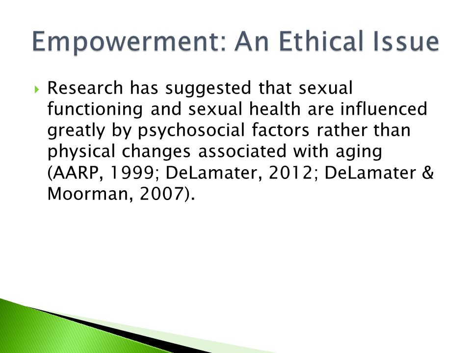  Research has suggested that sexual functioning and sexual health are influenced greatly by psychosocial factors rather than physical changes associated with aging (AARP, 1999; DeLamater, 2012; DeLamater & Moorman, 2007).