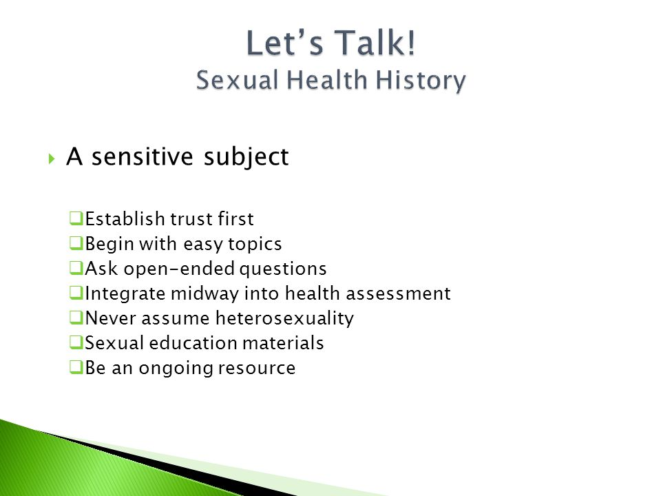  A sensitive subject  Establish trust first  Begin with easy topics  Ask open-ended questions  Integrate midway into health assessment  Never assume heterosexuality  Sexual education materials  Be an ongoing resource