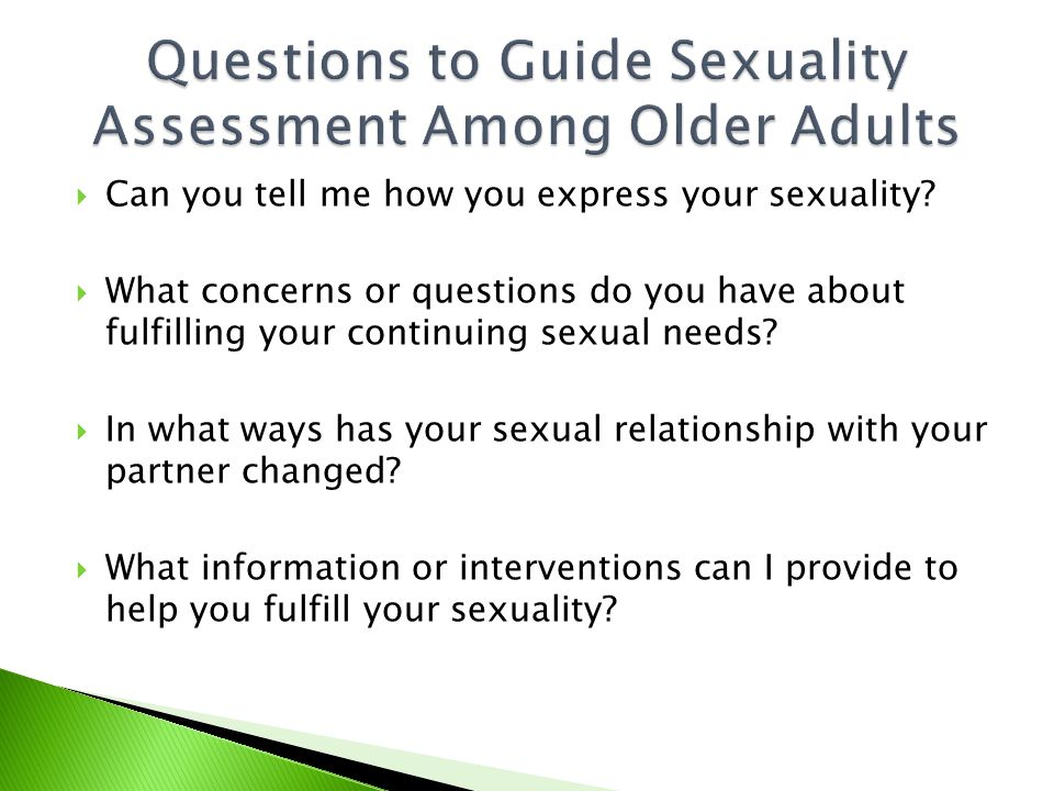  Can you tell me how you express your sexuality?  What concerns or questions do you have about fulfilling your continuing sexual needs?  In what wa