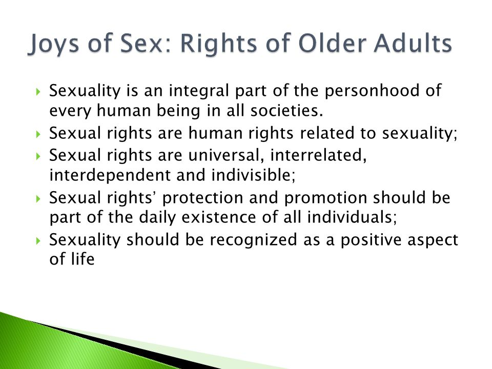  International organizations have recognized and demanded sexual rights as universal rights based on inherent freedom, dignity and equality of all human beings (WHO, 2000; IPPF, 2006);  Older adults shall have rights to :  Access the highest attainable standard of sexual health;  The absence of sexually transmitted disease;  Access to sexual education, and  Decisions to be sexually active or not