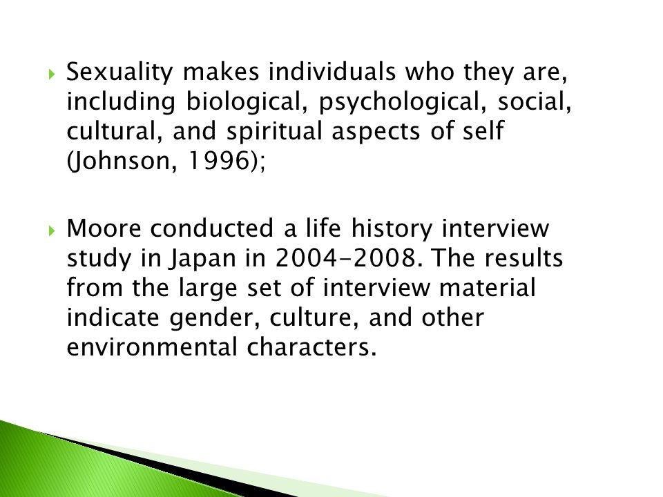  Sexuality makes individuals who they are, including biological, psychological, social, cultural, and spiritual aspects of self (Johnson, 1996);  Moore conducted a life history interview study in Japan in 2004-2008.