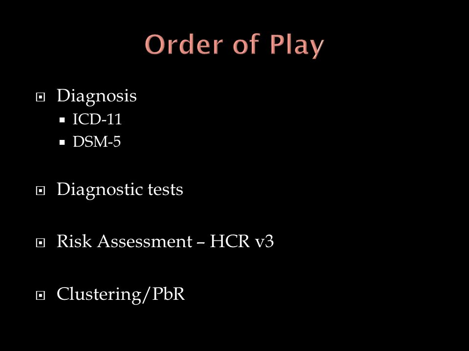  Diagnosis  ICD-11  DSM-5  Diagnostic tests  Risk Assessment – HCR v3  Clustering/PbR