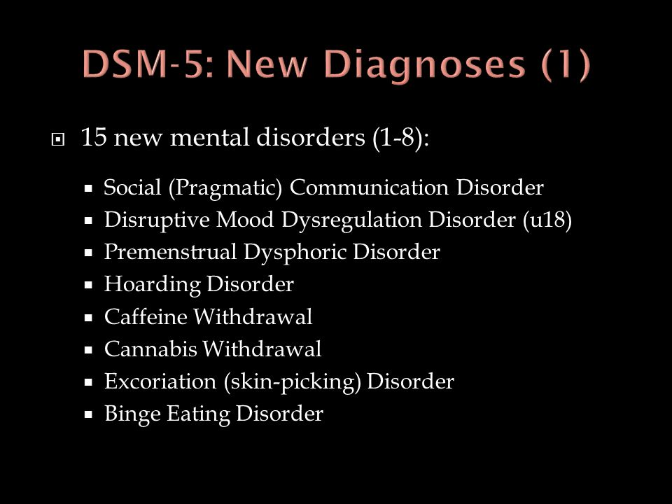 15 new mental disorders (1-8):  Social (Pragmatic) Communication Disorder  Disruptive Mood Dysregulation Disorder (u18)  Premenstrual Dysphoric D