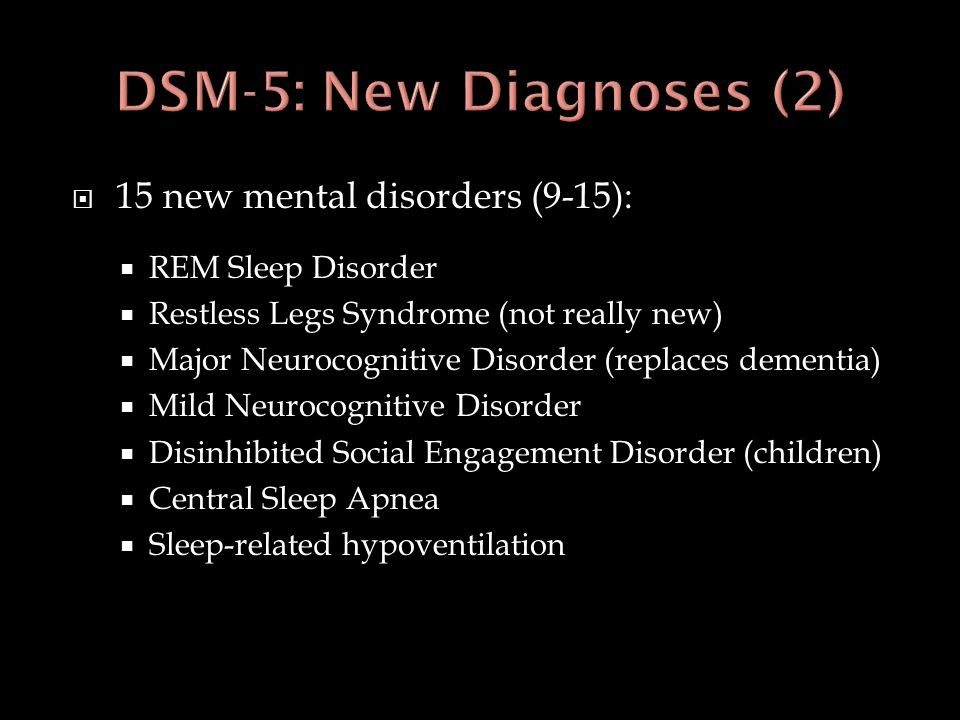  15 new mental disorders (9-15):  REM Sleep Disorder  Restless Legs Syndrome (not really new)  Major Neurocognitive Disorder (replaces dementia) 