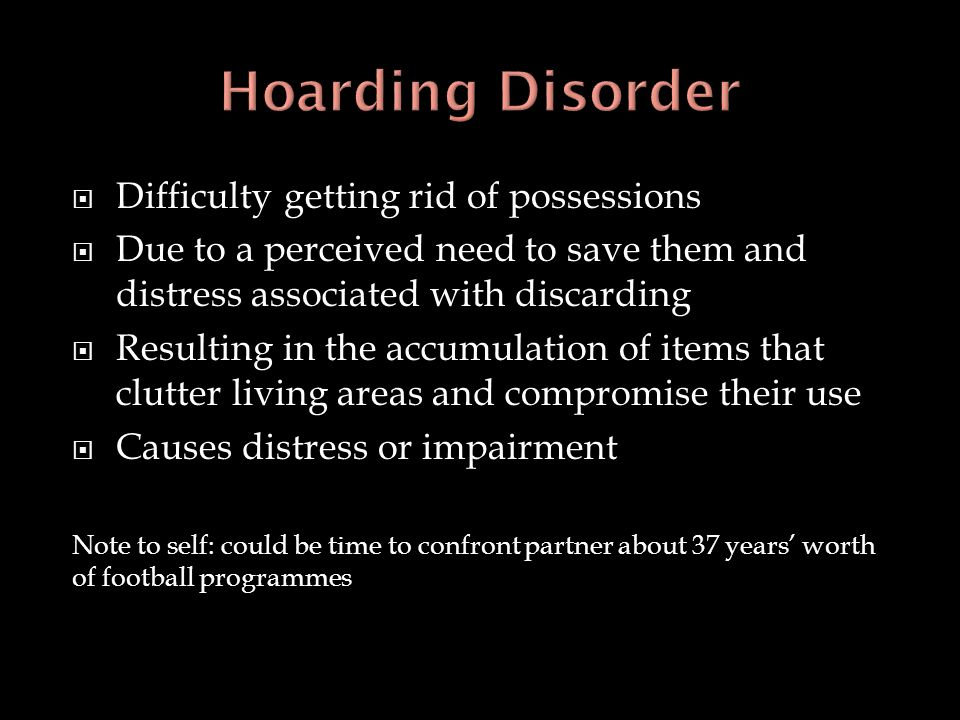  Difficulty getting rid of possessions  Due to a perceived need to save them and distress associated with discarding  Resulting in the accumulation
