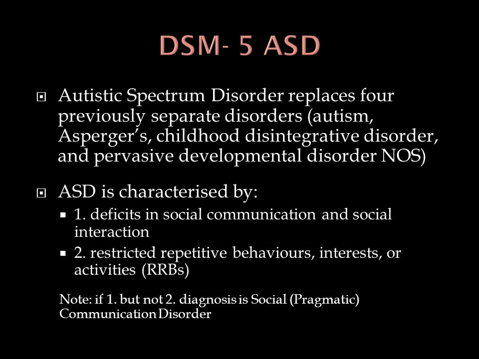  Autistic Spectrum Disorder replaces four previously separate disorders (autism, Asperger's, childhood disintegrative disorder, and pervasive develop