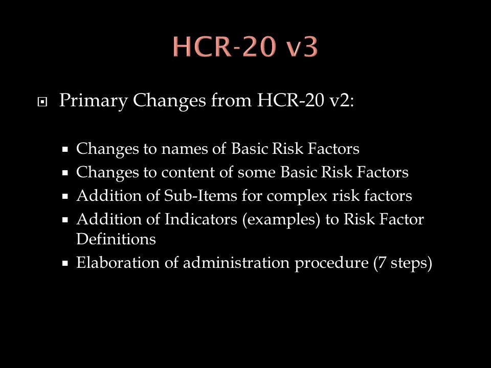  Primary Changes from HCR-20 v2:  Changes to names of Basic Risk Factors  Changes to content of some Basic Risk Factors  Addition of Sub-Items for