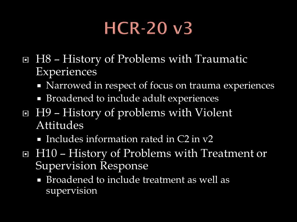  H8 – History of Problems with Traumatic Experiences  Narrowed in respect of focus on trauma experiences  Broadened to include adult experiences 