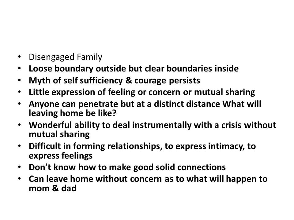 Enmeshed Family Everyone speaks for everyone else. Outside boundaries are very tight & difficult to penetrate by outsiders. Information is difficult t