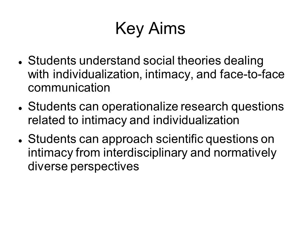 Key Aims Students understand social theories dealing with individualization, intimacy, and face-to-face communication Students can operationalize research questions related to intimacy and individualization Students can approach scientific questions on intimacy from interdisciplinary and normatively diverse perspectives