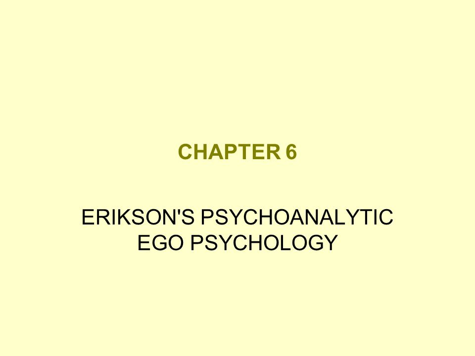 CHAPTER 6 ERIKSON'S PSYCHOANALYTIC EGO PSYCHOLOGY