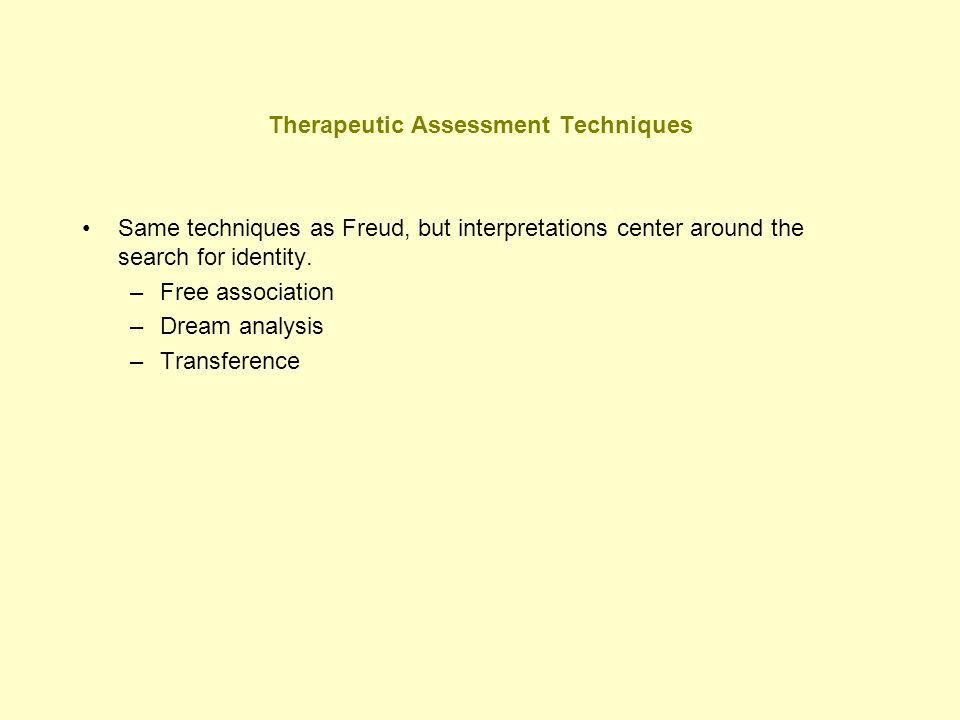 Therapeutic Assessment Techniques Same techniques as Freud, but interpretations center around the search for identity. –Free association –Dream analys