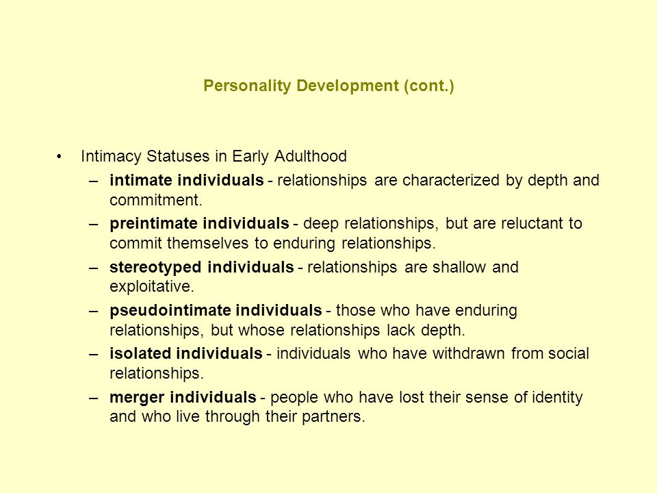 Personality Development (cont.) Intimacy Statuses in Early Adulthood –intimate individuals - relationships are characterized by depth and commitment.