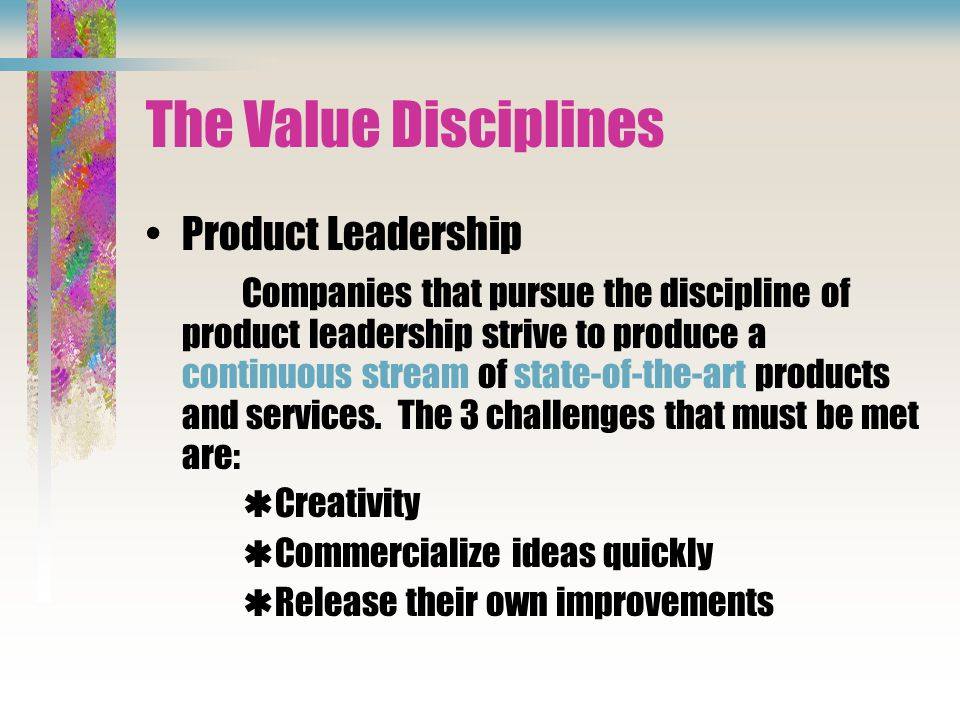 The Value Disciplines Product Leadership Companies that pursue the discipline of product leadership strive to produce a continuous stream of state-of-the-art products and services.