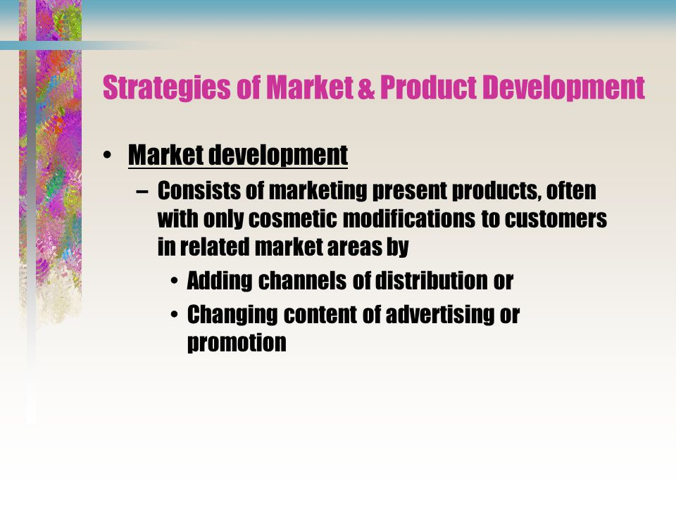 Strategies of Market & Product Development Market development –Consists of marketing present products, often with only cosmetic modifications to customers in related market areas by Adding channels of distribution or Changing content of advertising or promotion