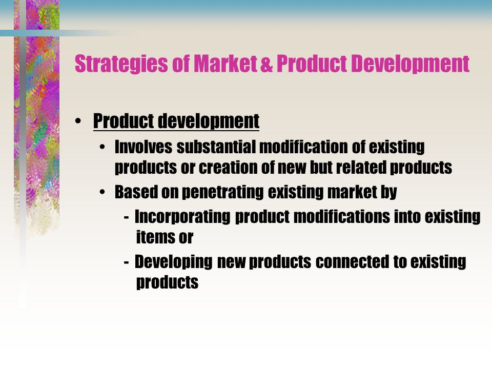 Strategies of Market & Product Development Product development Involves substantial modification of existing products or creation of new but related products Based on penetrating existing market by - Incorporating product modifications into existing items or - Developing new products connected to existing products
