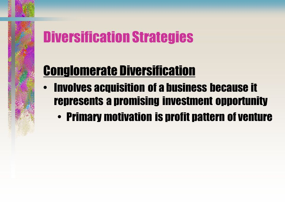 Diversification Strategies Conglomerate Diversification Involves acquisition of a business because it represents a promising investment opportunity Primary motivation is profit pattern of venture