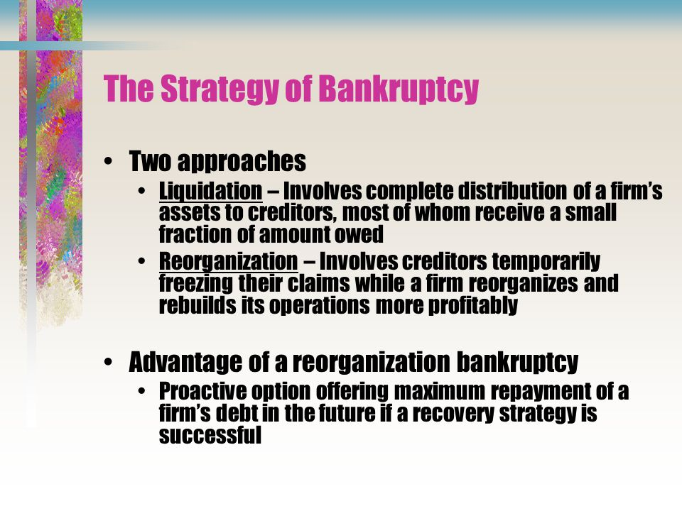 The Strategy of Bankruptcy Two approaches Liquidation – Involves complete distribution of a firm's assets to creditors, most of whom receive a small fraction of amount owed Reorganization – Involves creditors temporarily freezing their claims while a firm reorganizes and rebuilds its operations more profitably Advantage of a reorganization bankruptcy Proactive option offering maximum repayment of a firm's debt in the future if a recovery strategy is successful