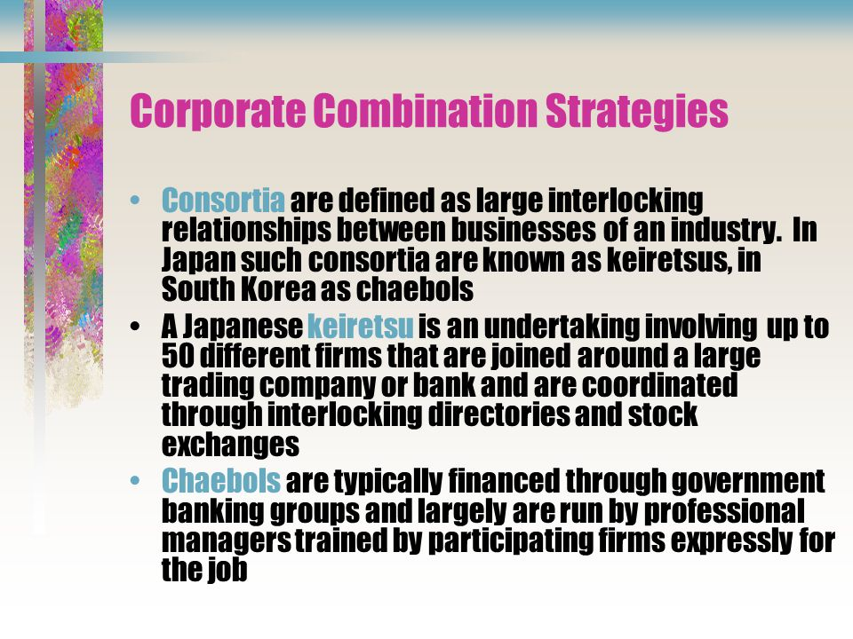 Corporate Combination Strategies Consortia are defined as large interlocking relationships between businesses of an industry.