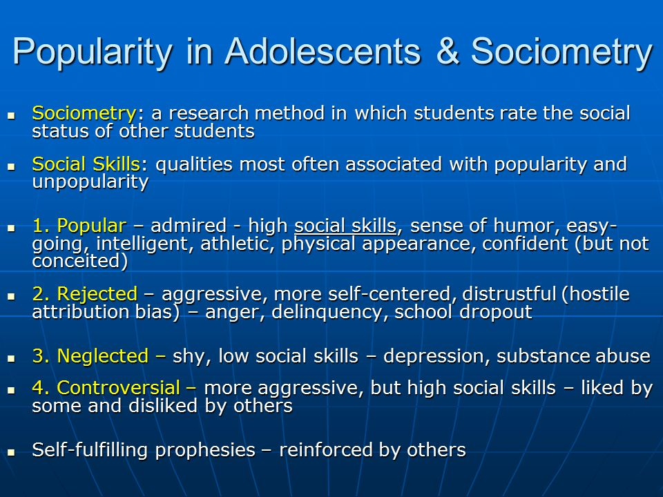 Popularity in Adolescents & Sociometry Sociometry: a research method in which students rate the social status of other students Sociometry: a research