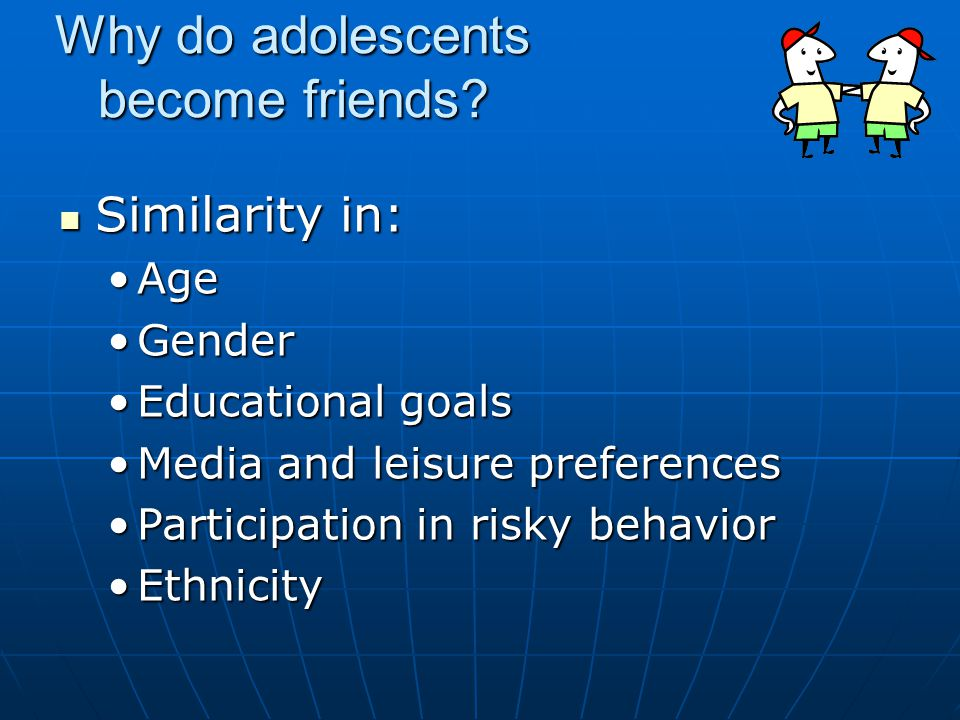 Why do adolescents become friends? Similarity in: Similarity in: AgeAge GenderGender Educational goalsEducational goals Media and leisure preferencesM