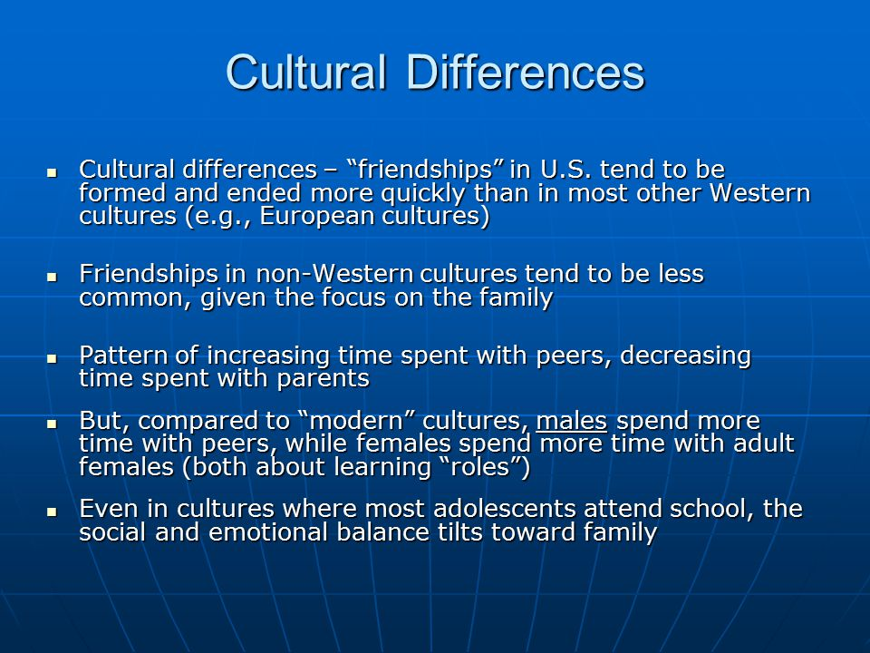 "Cultural Differences Cultural differences – ""friendships"" in U.S. tend to be formed and ended more quickly than in most other Western cultures (e.g.,"