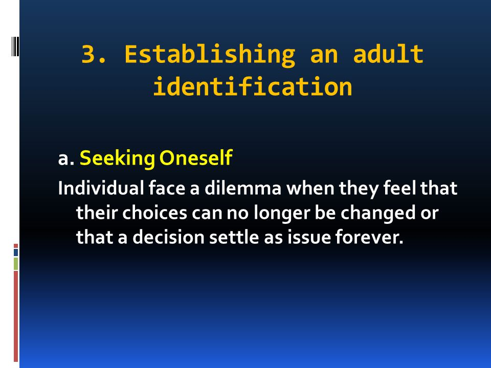 3. Establishing an adult identification a. Seeking Oneself Individual face a dilemma when they feel that their choices can no longer be changed or tha
