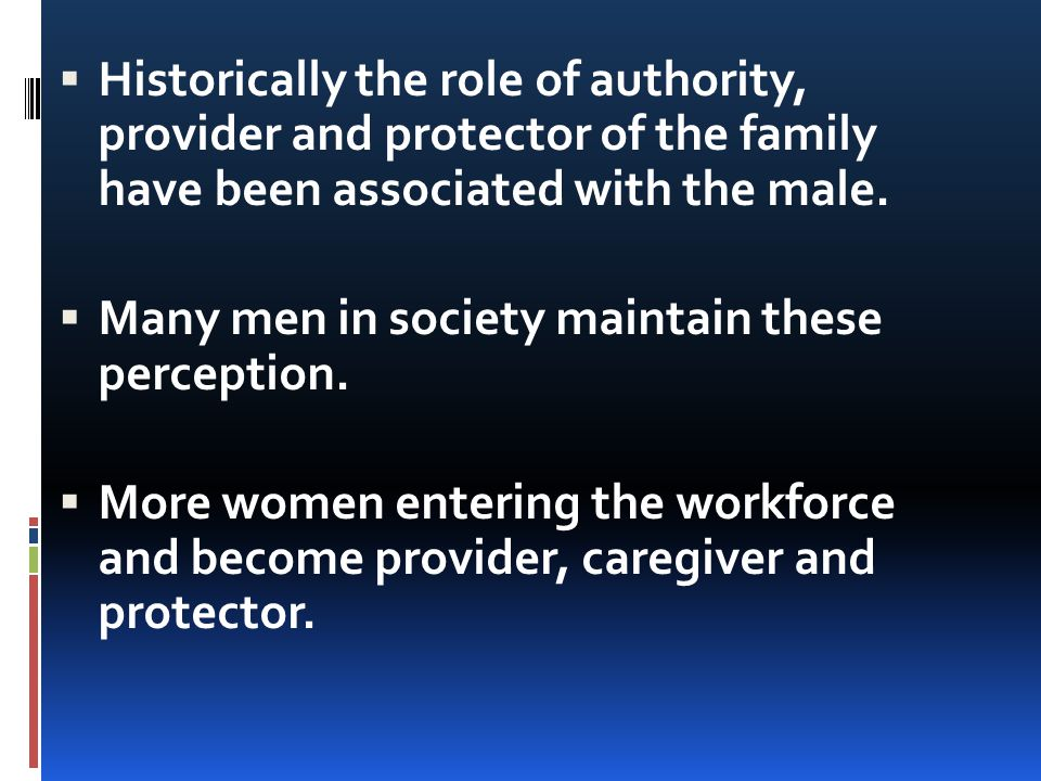  Historically the role of authority, provider and protector of the family have been associated with the male.  Many men in society maintain these pe