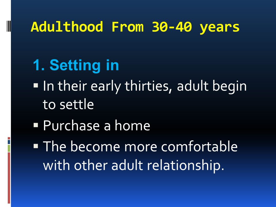 Adulthood From 30-40 years 1. Setting in  In their early thirties, adult begin to settle  Purchase a home  The become more comfortable with other a