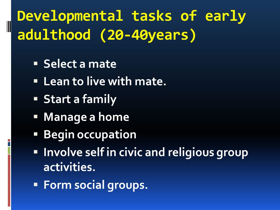 Developmental tasks of early adulthood (20-40years)  Select a mate  Lean to live with mate.  Start a family  Manage a home  Begin occupation  In