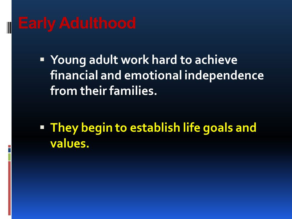 Early Adulthood  Young adult work hard to achieve financial and emotional independence from their families.  They begin to establish life goals and