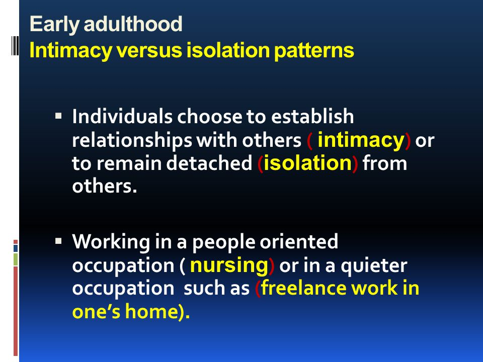 Early adulthood Intimacy versus isolation patterns  Individuals choose to establish relationships with others ( intimacy ) or to remain detached ( is