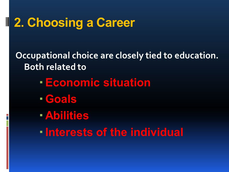 2. Choosing a Career Occupational choice are closely tied to education. Both related to  Economic situation  Goals  Abilities  Interests of the in