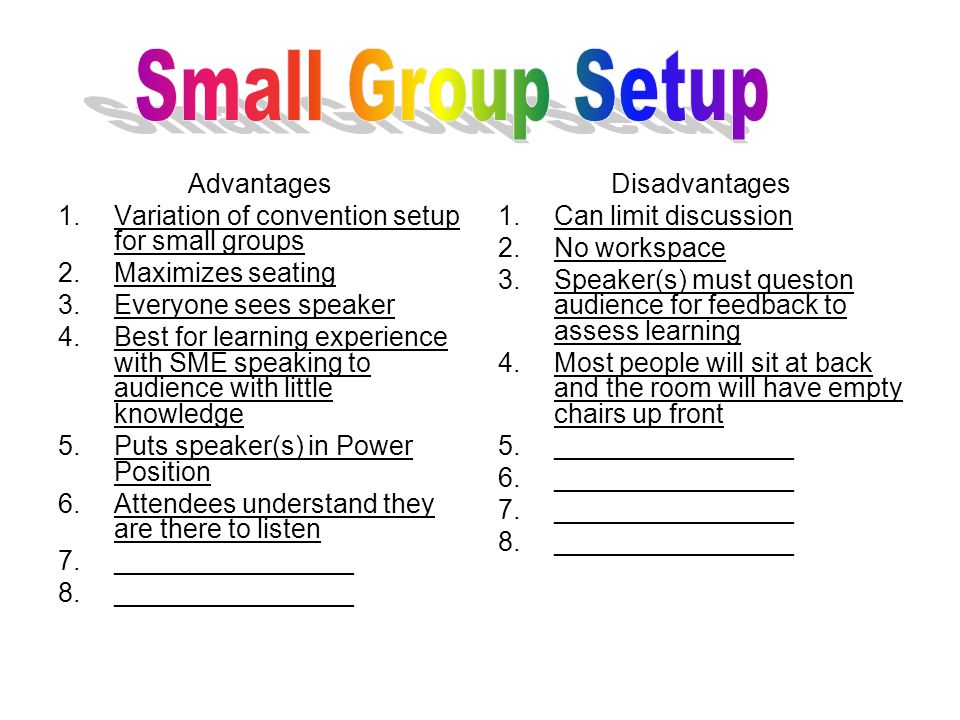 Advantages 1.Variation of convention setup for small groups 2.Maximizes seating 3.Everyone sees speaker 4.Best for learning experience with SME speaking to audience with little knowledge 5.Puts speaker(s) in Power Position 6.Attendees understand they are there to listen 7.________________ 8.________________ Disadvantages 1.Can limit discussion 2.No workspace 3.Speaker(s) must queston audience for feedback to assess learning 4.Most people will sit at back and the room will have empty chairs up front 5.________________ 6.________________ 7.________________ 8.________________