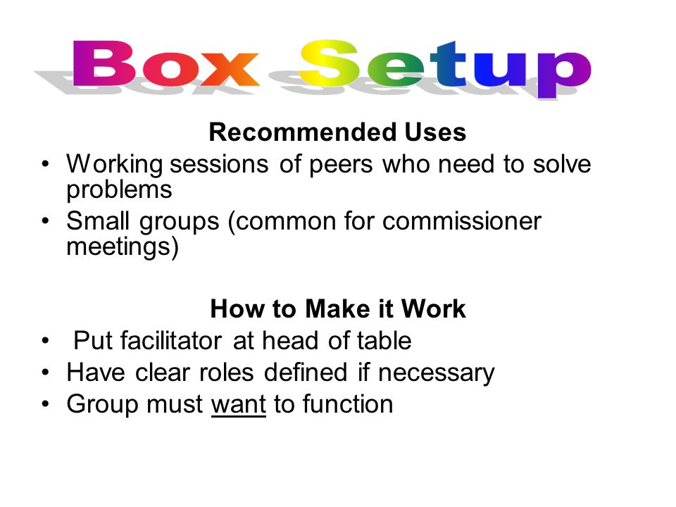 Recommended Uses Working sessions of peers who need to solve problems Small groups (common for commissioner meetings) How to Make it Work Put facilitator at head of table Have clear roles defined if necessary Group must want to function